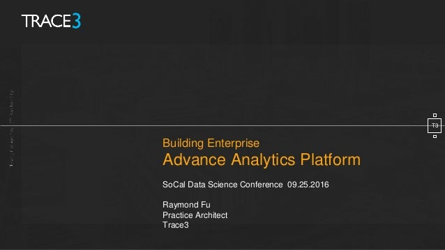 Building Enterprise Advance Analytics Platform SoCal Data Science Conference 09.25.2016 Raymond Fu Practice Architect Trac...
