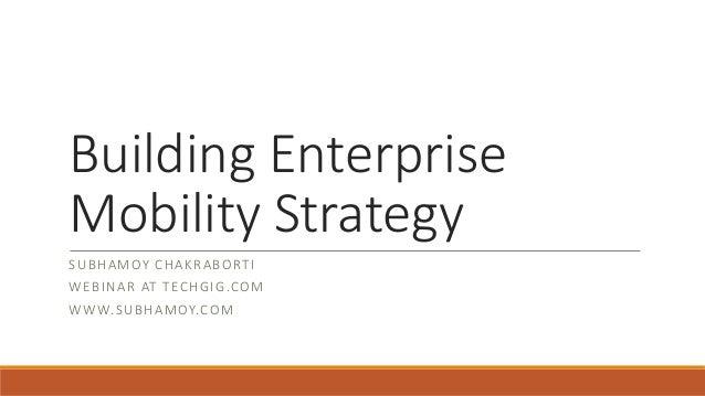 Building Enterprise Mobility Strategy SUBHAMOY CHAKRABORTI WEBINAR AT TECHGIG.COM WWW.SUBHAMOY.COM