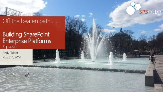 Off the beaten path……. Building SharePoint Enterprise Platforms #spsoslo Andy Talbot May 31st, 2014