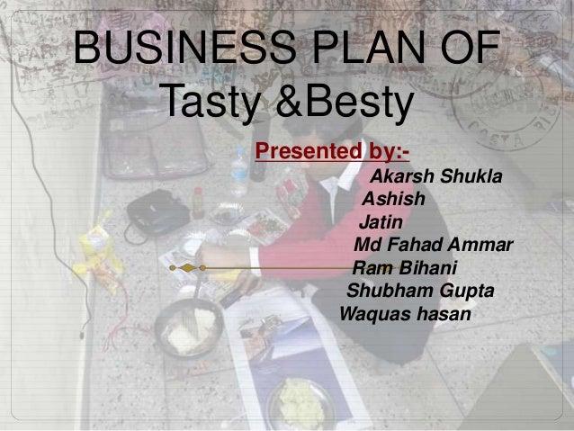 BUSINESS PLAN OF Tasty &Besty Presented by:- Akarsh Shukla Ashish Jatin Md Fahad Ammar Ram Bihani Shubham Gupta Waquas has...