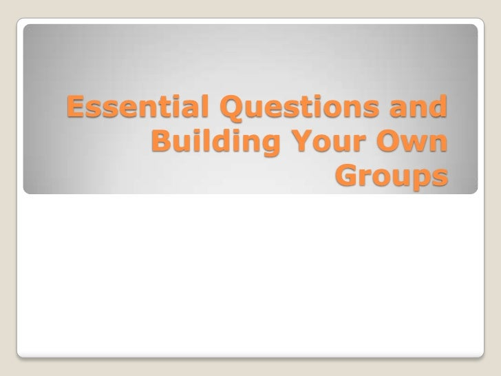 Essential Questions and Building Your Own Groups<br />