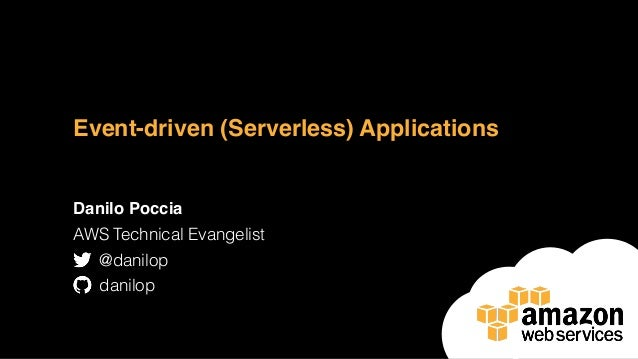 Event-driven (Serverless) Applications Danilo Poccia AWS Technical Evangelist @danilop danilop