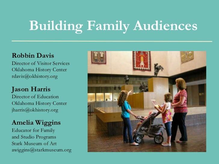 Building Family AudiencesRobbin DavisDirector of Visitor ServicesOklahoma History Centerrdavis@okhistory.orgJason HarrisDi...