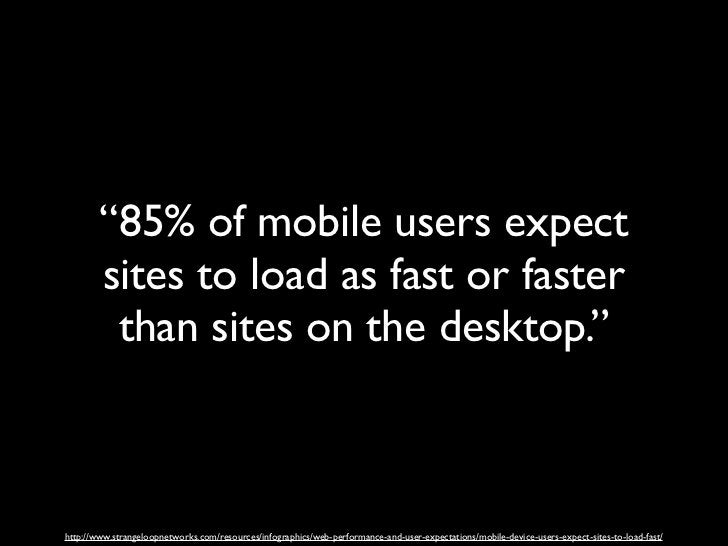 """""""85% of mobile users expect        sites to load as fast or faster         than sites on the desktop.""""http://www.strangelo..."""