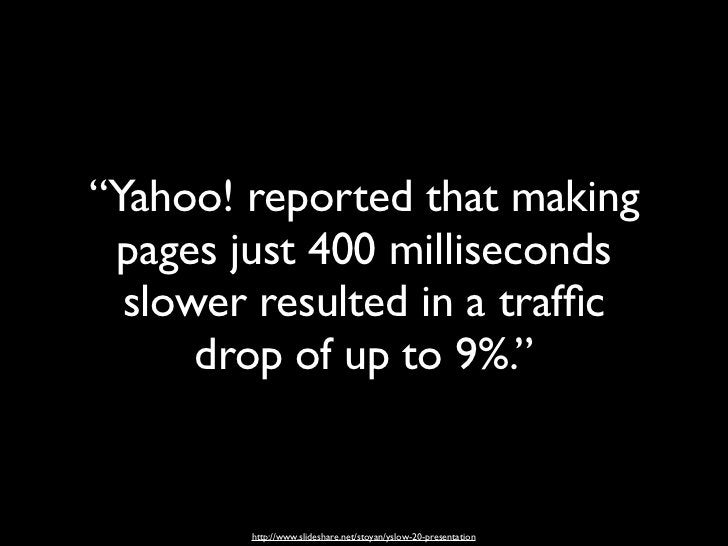 """""""Yahoo! reported that making pages just 400 milliseconds  slower resulted in a traffic      drop of up to 9%.""""        http:..."""