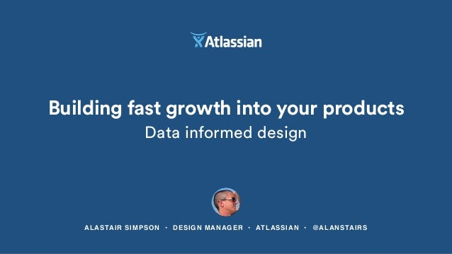 ALASTAIR SIMPSON • DESIGN MANAGER • ATLASSIAN • @ALANSTAIRS Building fast growth into your products Data informed design