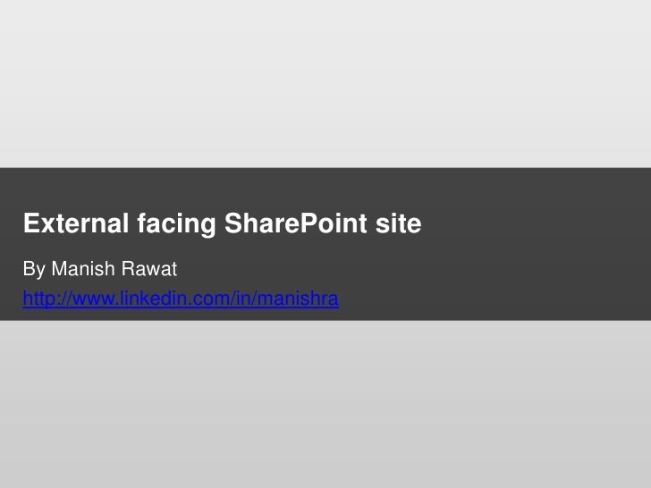 External facing SharePoint site<br />By Manish Rawat<br />http://www.linkedin.com/in/manishra<br />