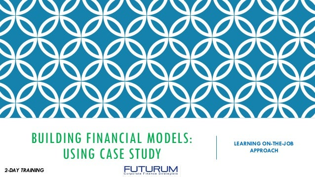 BUILDING FINANCIAL MODELS: USING CASE STUDY LEARNING ON-THE-JOB APPROACH 2-DAY TRAINING