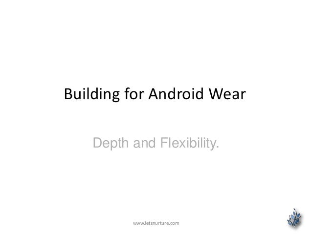 Building for Android Wear Depth and Flexibility. www.letsnurture.com