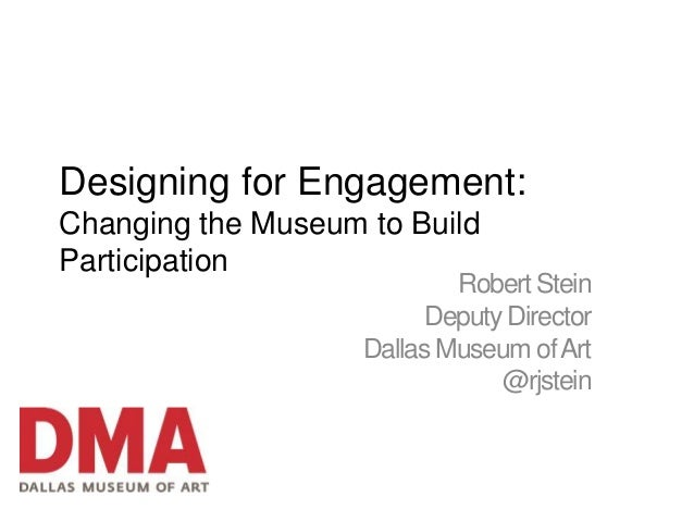 Designing for Engagement:Changing the Museum to BuildParticipation                            Robert Stein                ...