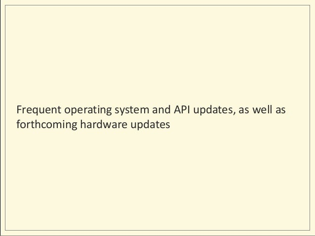 Frequent operating system and API updates, as well as forthcoming hardware updates