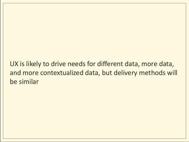 UX is likely to drive needs for different data, more data, and more contextualized data, but delivery methods will be simi...