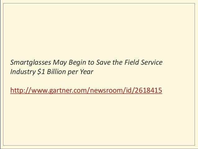 Smartglasses May Begin to Save the Field Service Industry $1 Billion per Year http://www.gartner.com/newsroom/id/2618415