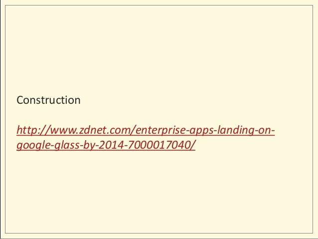 Construction http://www.zdnet.com/enterprise-apps-landing-ongoogle-glass-by-2014-7000017040/