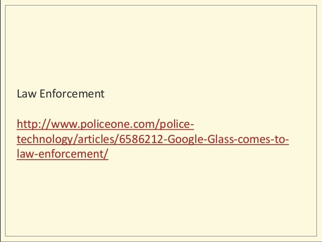 Law Enforcement http://www.policeone.com/policetechnology/articles/6586212-Google-Glass-comes-tolaw-enforcement/
