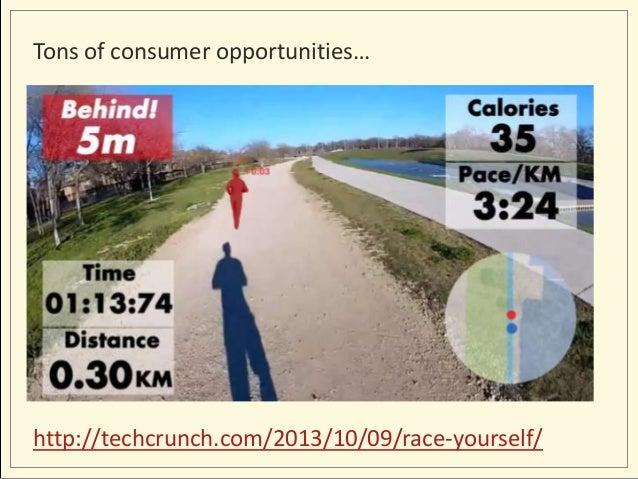Tons of consumer opportunities…  http://techcrunch.com/2013/10/09/race-yourself/