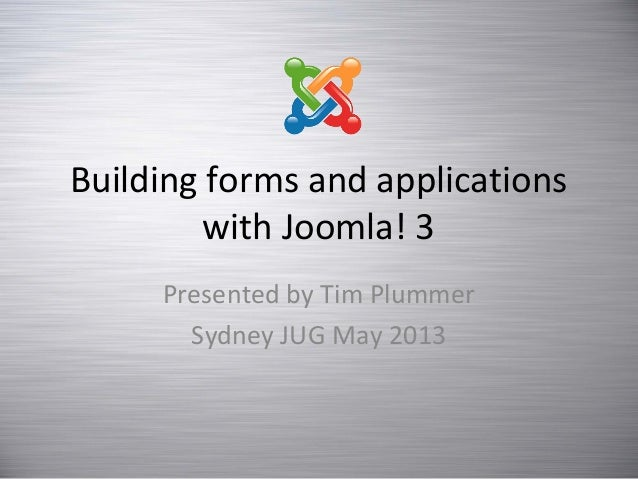Building forms and applications with Joomla! 3 Presented by Tim Plummer Sydney JUG May 2013