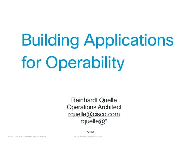 Building Applications for Operability   Reinhardt Quelle Operations Architect rquelle@cisco.com rquelle@* V16e © 2013 Cis...