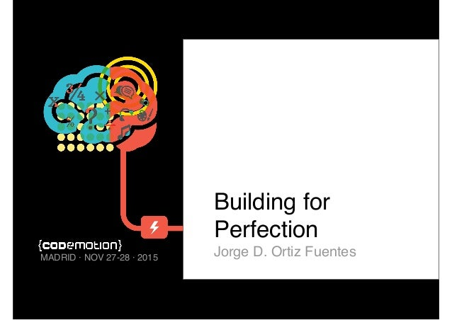 Building for Perfection Jorge D. Ortiz FuentesMADRID · NOV 27-28 · 2015