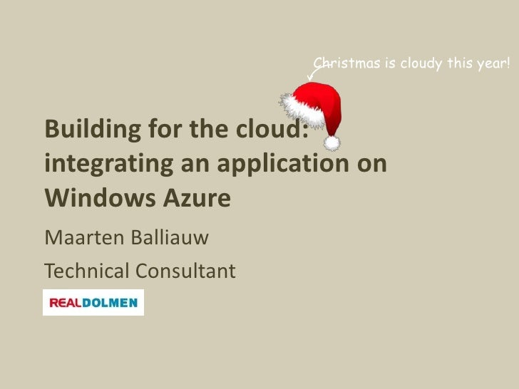 Christmas is cloudy this year!    Building for the cloud: integrating an application on Windows Azure Maarten Balliauw Tec...