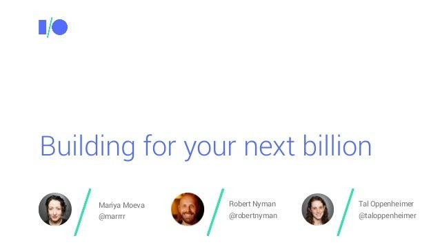 Building for your next billion Mariya Moeva @marrrr Robert Nyman @robertnyman Tal Oppenheimer @taloppenheimer