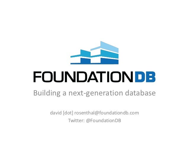Building a next-generation database    david [dot] rosenthal@foundationdb.com            Twitter: @FoundationDB