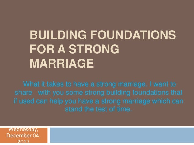 BUILDING FOUNDATIONS FOR A STRONG MARRIAGE What it takes to have a strong marriage. I want to share with you some strong b...