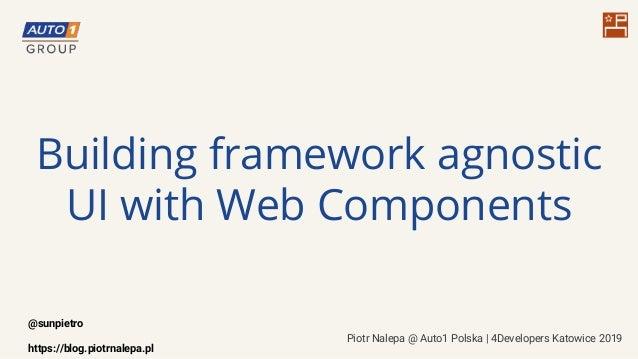 Building framework agnostic UI with Web Components Piotr Nalepa @ Auto1 Polska   4Developers Katowice 2019 @sunpietro http...