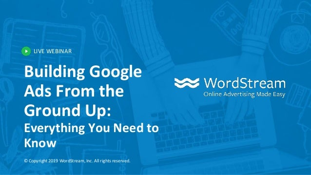 LIVE WEBINAR © Copyright 2019 WordStream, Inc. All rights reserved. Building Google Ads From the Ground Up: Everything You...