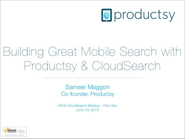 Building Great Mobile Search withProductsy & CloudSearchSameer MaggonCo-founder, ProductsyAWS CloudSearch Meetup - Palo Al...