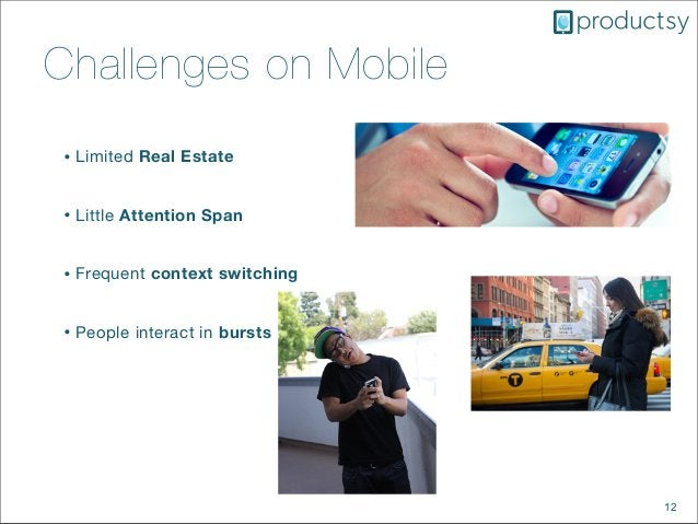 12Challenges on Mobile• Limited Real Estate• Little Attention Span• Frequent context switching• People interact in bursts