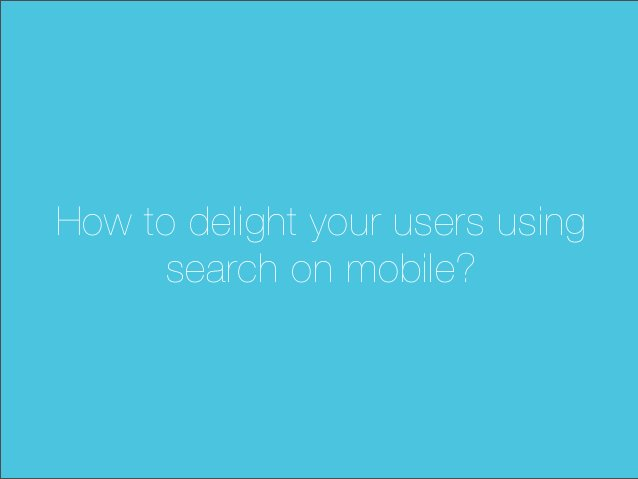 How to delight your users usingsearch on mobile?