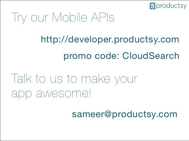 Try our Mobile APIshttp://developer.productsy.compromo code: CloudSearchTalk to us to make yourapp awesome!sameer@products...
