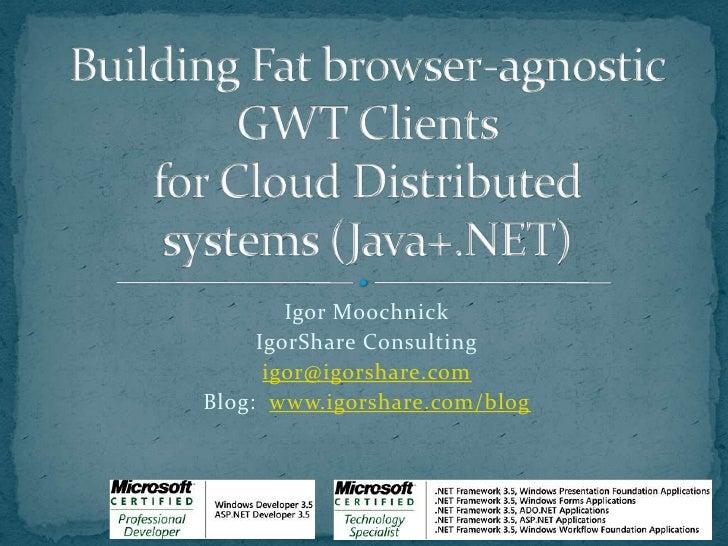Building Fat browser-agnosticGWT Clientsfor Cloud Distributedsystems (Java+.NET)<br />Igor Moochnick<br />IgorShare Consul...