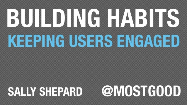 BUILDING HABITS KEEPING USERS ENGAGED @MOSTGOODSALLY SHEPARD