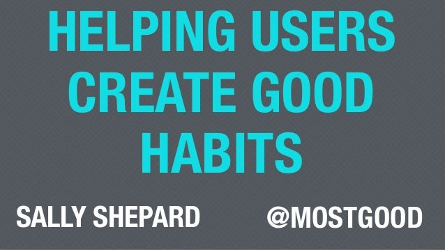 HELPING USERS CREATE GOOD HABITS @MOSTGOODSALLY SHEPARD