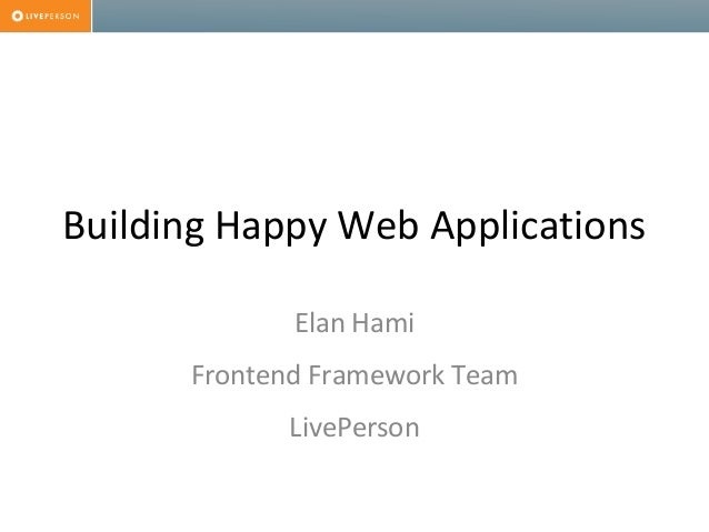 Building Happy Web Applications Elan Hami Frontend Framework Team LivePerson