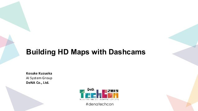 #denatechcon #denatechcon Building HD Maps with Dashcams Kosuke Kuzuoka AI System Group DeNA Co., Ltd.