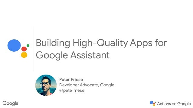 Building High-Quality Apps for Google Assistant Peter Friese  Developer Advocate, Google  @peterfriese