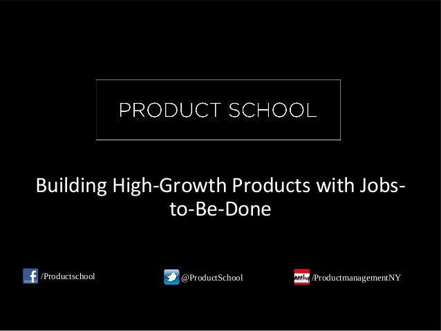 Building High-Growth Products with Jobs- to-Be-Done /Productschool @ProductSchool /ProductmanagementNY