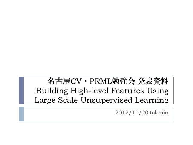名古屋CV・PRML勉強会 発表資料Building High-level Features UsingLarge Scale Unsupervised Learning                    2012/10/20 takmin