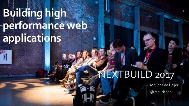 Building high performance web applications Maurice de Beijer @mauricedb NEXTBUILD 2017