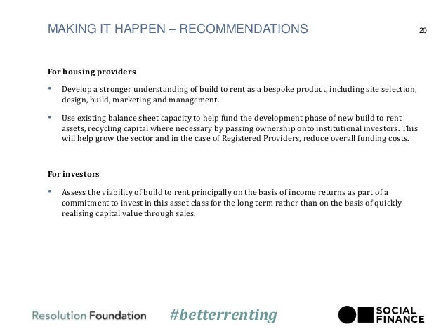 MAKING IT HAPPEN – RECOMMENDATIONS For housing providers • Develop a stronger understanding of build to rent as a bespoke ...