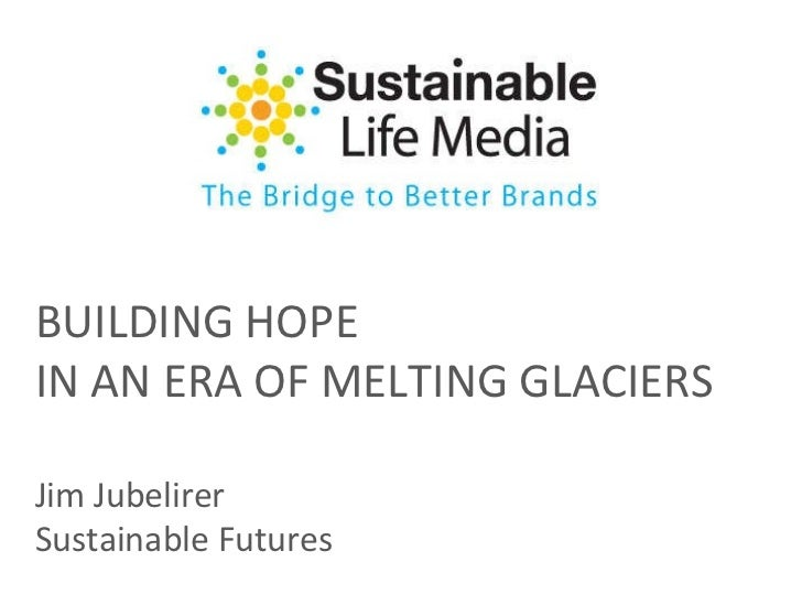 BUILDING HOPE IN AN ERA OF MELTING GLACIERS Jim Jubelirer Sustainable Futures