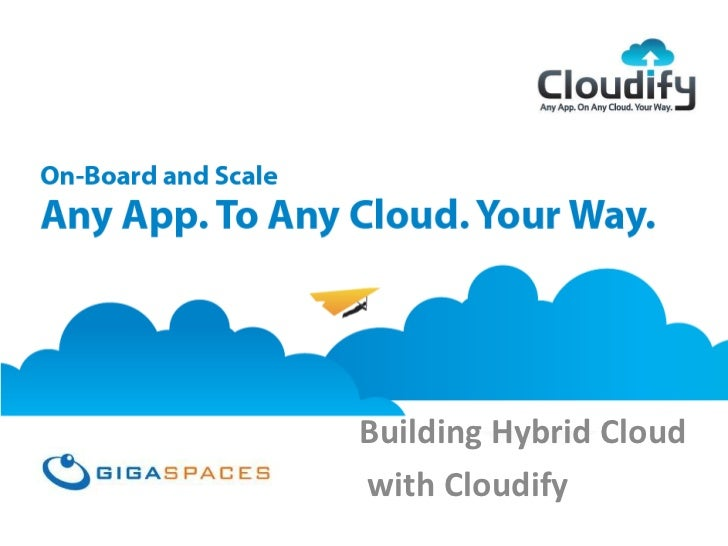 GigaSpaces CloudifyAny App, On Any Cloud, Your Way                           Building Hybrid Cloud                        ...