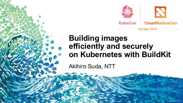 Building images efficiently and securely on Kubernetes with BuildKit Akihiro Suda, NTT 1