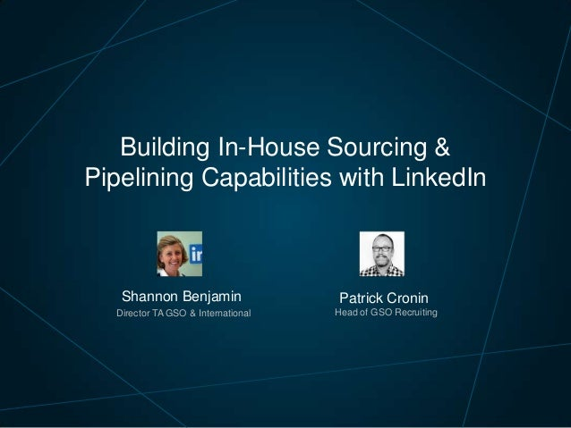 Building In-House Sourcing & Pipelining Capabilities with LinkedIn  Shannon Benjamin  Patrick Cronin  Director TA GSO & In...
