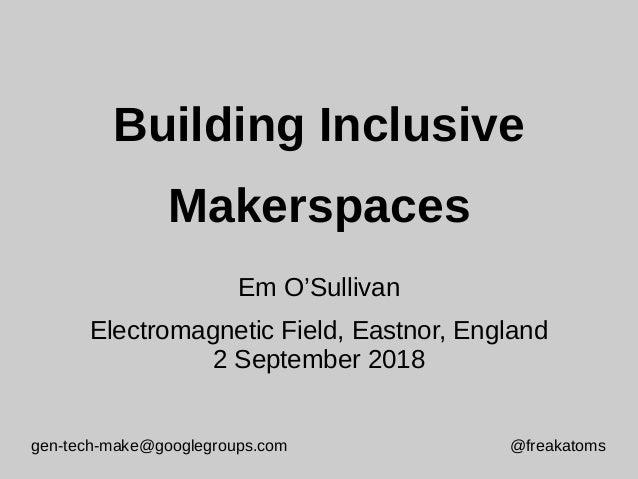 gen-tech-make@googlegroups.com @freakatoms Building Inclusive Makerspaces Em O'Sullivan Electromagnetic Field, Eastnor, En...