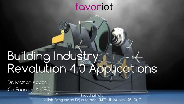 favoriot Building Industry Revolution 4.0 Applications Dr. Mazlan Abbas Co-Founder & CEO Industrial Talk Kuliah Pengurusan...