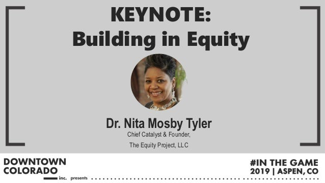 Dr. Nita Mosby Tyler Chief Catalyst & Founder, The Equity Project, LLC KEYNOTE: Building in Equity